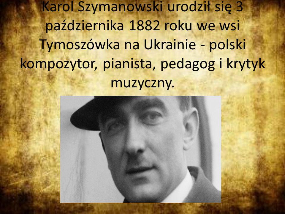 Karol Szymanowski urodził się 3 października 1882 roku we wsi Tymoszówka na Ukrainie - polski kompozytor, pianista, pedagog i krytyk muzyczny.