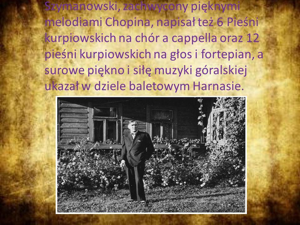 Szymanowski, zachwycony pięknymi melodiami Chopina, napisał też 6 Pieśni kurpiowskich na chór a cappella oraz 12 pieśni kurpiowskich na głos i fortepian, a surowe piękno i siłę muzyki góralskiej ukazał w dziele baletowym Harnasie.