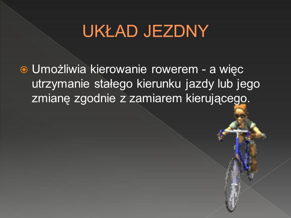 UKŁAD JEZDNY Umożliwia kierowanie rowerem - a więc utrzymanie stałego kierunku jazdy lub jego zmianę zgodnie z zamiarem kierującego.