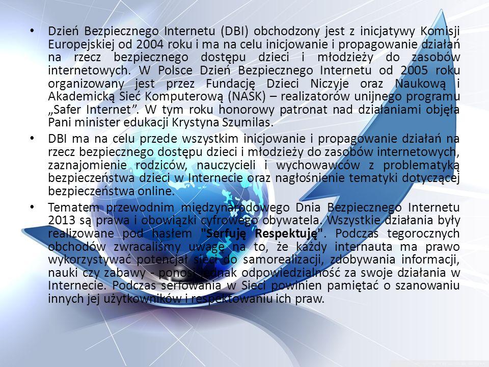 """Dzień Bezpiecznego Internetu (DBI) obchodzony jest z inicjatywy Komisji Europejskiej od 2004 roku i ma na celu inicjowanie i propagowanie działań na rzecz bezpiecznego dostępu dzieci i młodzieży do zasobów internetowych. W Polsce Dzień Bezpiecznego Internetu od 2005 roku organizowany jest przez Fundację Dzieci Niczyje oraz Naukową i Akademicką Sieć Komputerową (NASK) – realizatorów unijnego programu """"Safer Internet . W tym roku honorowy patronat nad działaniami objęła Pani minister edukacji Krystyna Szumilas."""
