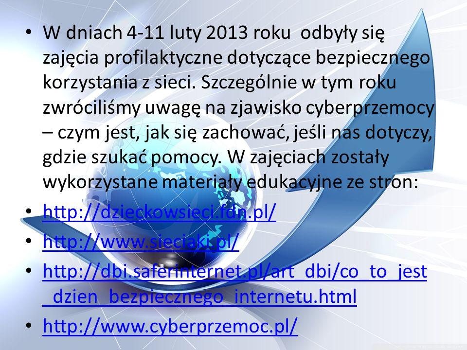 W dniach 4-11 luty 2013 roku odbyły się zajęcia profilaktyczne dotyczące bezpiecznego korzystania z sieci. Szczególnie w tym roku zwróciliśmy uwagę na zjawisko cyberprzemocy – czym jest, jak się zachować, jeśli nas dotyczy, gdzie szukać pomocy. W zajęciach zostały wykorzystane materiały edukacyjne ze stron: