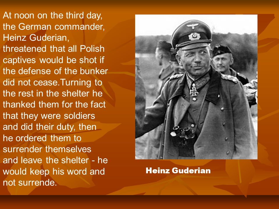 At noon on the third day, the German commander, Heinz Guderian, threatened that all Polish captives would be shot if the defense of the bunker did not cease.Turning to the rest in the shelter he thanked them for the fact that they were soldiers and did their duty, then he ordered them to surrender themselves and leave the shelter - he would keep his word and not surrende.