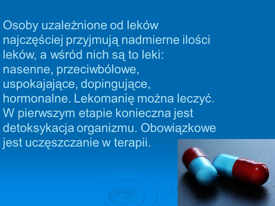 Osoby uzależnione od leków najczęściej przyjmują nadmierne ilości leków, a wśród nich są to leki: nasenne, przeciwbólowe, uspokajające, dopingujące, hormonalne.