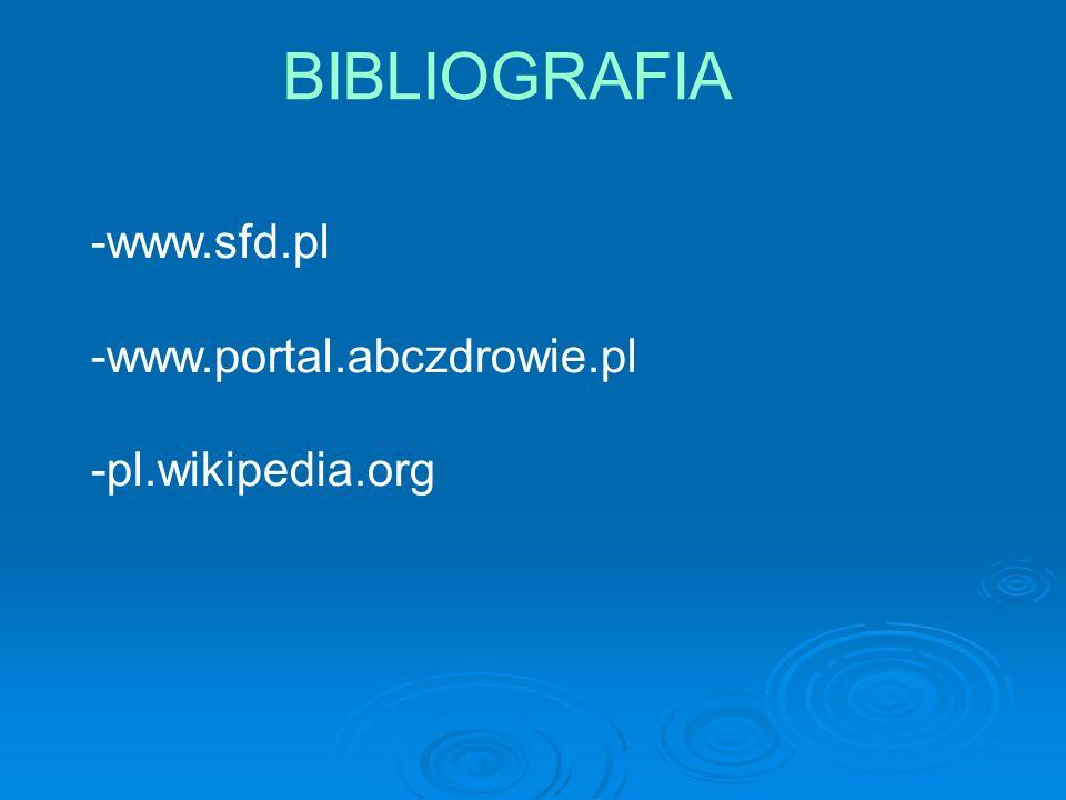 BIBLIOGRAFIA -www.sfd.pl -www.portal.abczdrowie.pl -pl.wikipedia.org