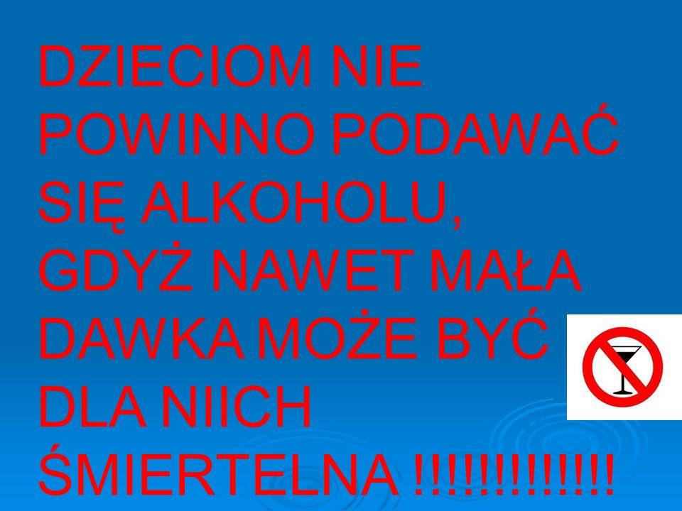 DZIECIOM NIE POWINNO PODAWAĆ SIĘ ALKOHOLU, GDYŻ NAWET MAŁA DAWKA MOŻE BYĆ DLA NIICH ŚMIERTELNA !!!!!!!!!!!!!