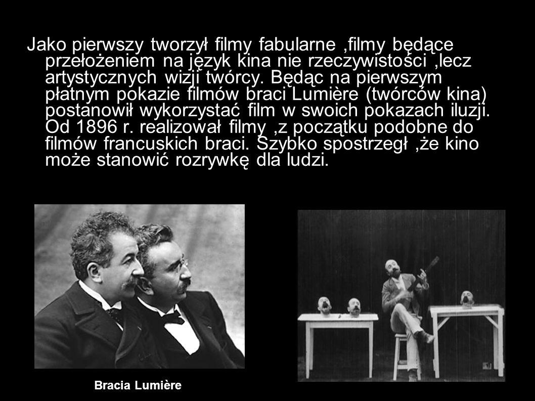 Jako pierwszy tworzył filmy fabularne ,filmy będące przełożeniem na język kina nie rzeczywistości ,lecz artystycznych wizji twórcy. Będąc na pierwszym płatnym pokazie filmów braci Lumière (twórców kina) postanowił wykorzystać film w swoich pokazach iluzji. Od 1896 r. realizował filmy ,z początku podobne do filmów francuskich braci. Szybko spostrzegł ,że kino może stanowić rozrywkę dla ludzi.
