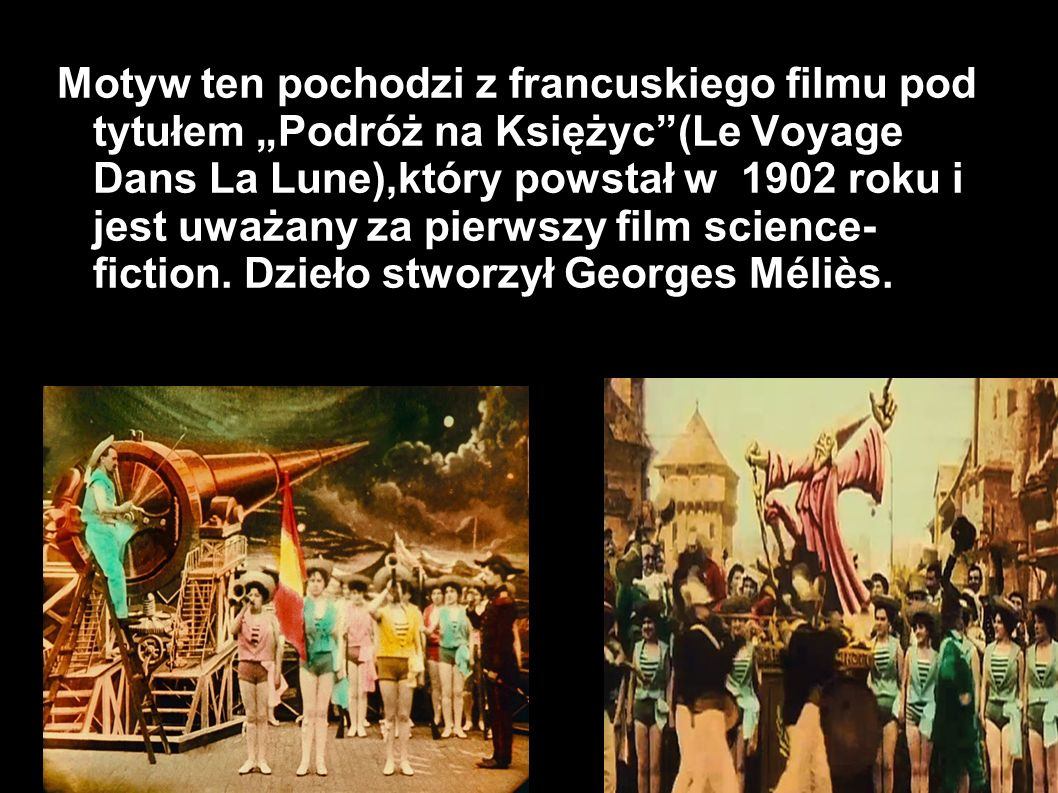 """Motyw ten pochodzi z francuskiego filmu pod tytułem """"Podróż na Księżyc (Le Voyage Dans La Lune),który powstał w 1902 roku i jest uważany za pierwszy film science- fiction."""