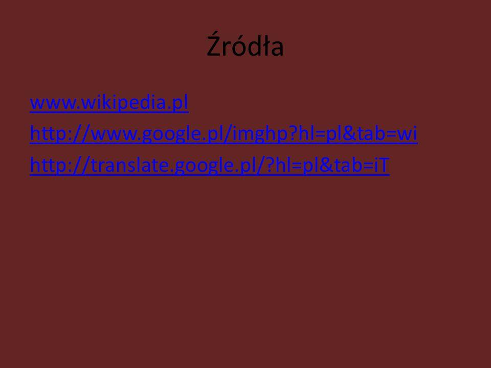 Źródła www.wikipedia.pl http://www.google.pl/imghp hl=pl&tab=wi http://translate.google.pl/ hl=pl&tab=iT