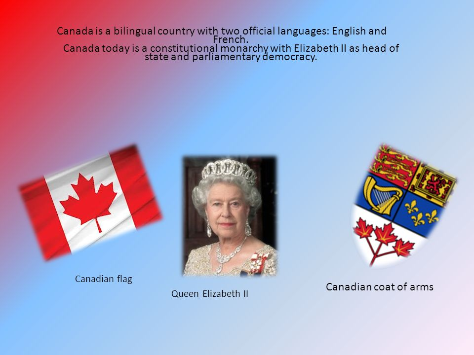 Canada is a bilingual country with two official languages: English and French. Canada today is a constitutional monarchy with Elizabeth II as head of state and parliamentary democracy.