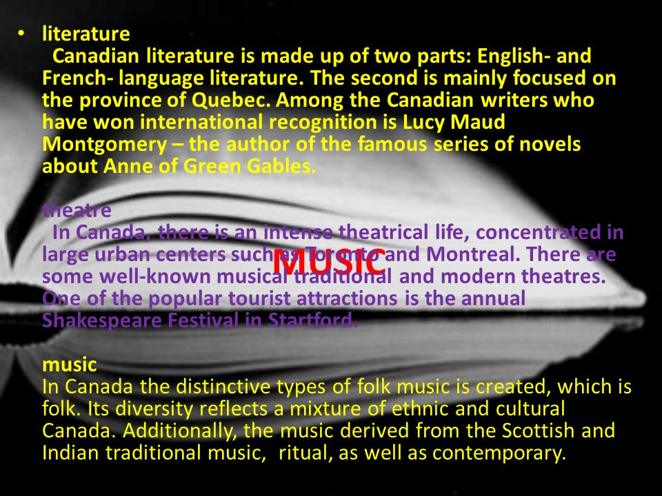 literature Canadian literature is made up of two parts: English- and French- language literature. The second is mainly focused on the province of Quebec. Among the Canadian writers who have won international recognition is Lucy Maud Montgomery – the author of the famous series of novels about Anne of Green Gables. theatre In Canada, there is an intense theatrical life, concentrated in large urban centers such as Toronto and Montreal. There are some well-known musical traditional and modern theatres. One of the popular tourist attractions is the annual Shakespeare Festival in Startford. music In Canada the distinctive types of folk music is created, which is folk. Its diversity reflects a mixture of ethnic and cultural Canada. Additionally, the music derived from the Scottish and Indian traditional music, ritual, as well as contemporary.
