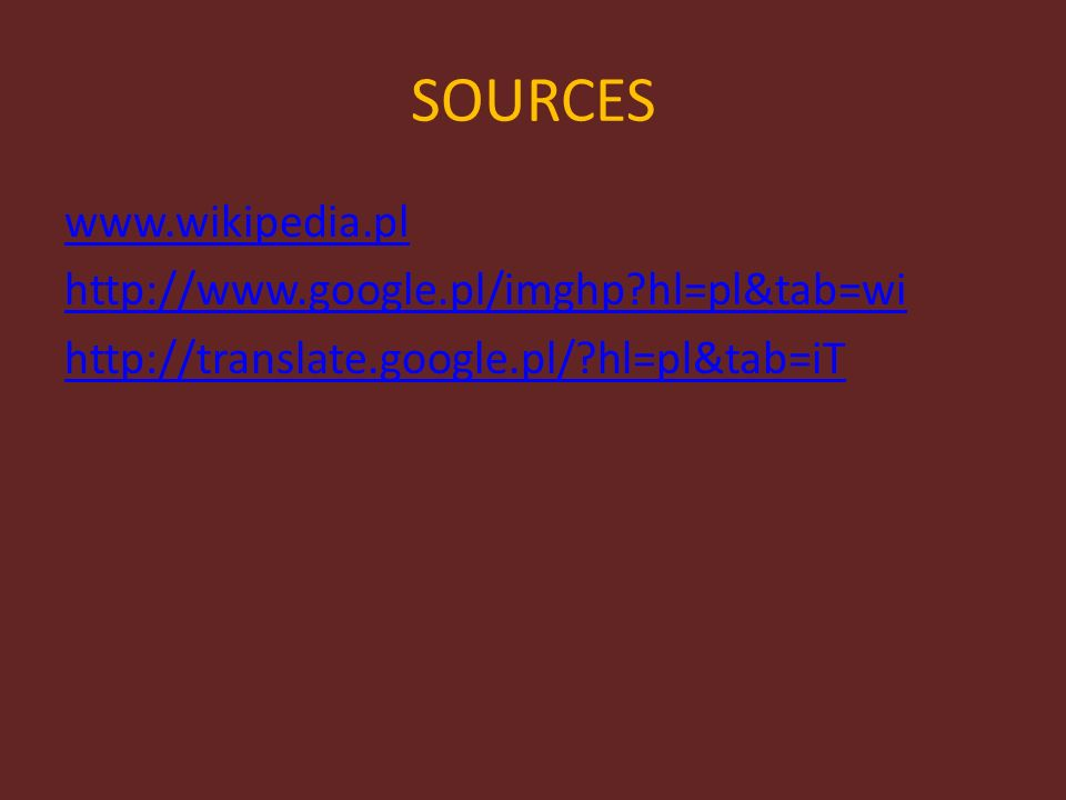 SOURCES www.wikipedia.pl http://www.google.pl/imghp hl=pl&tab=wi http://translate.google.pl/ hl=pl&tab=iT