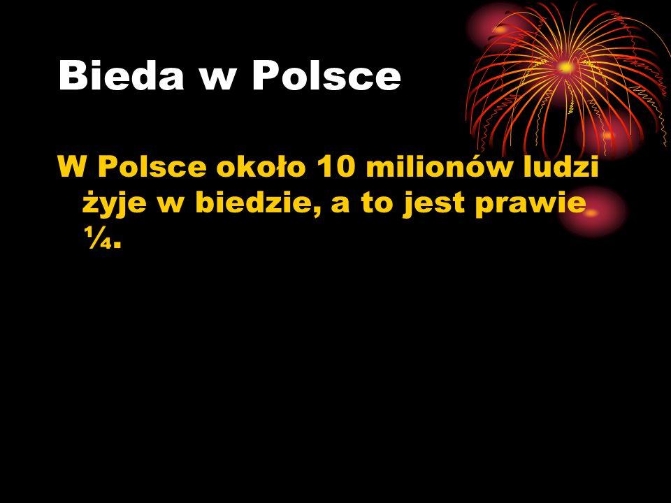 Bieda w Polsce W Polsce około 10 milionów ludzi żyje w biedzie, a to jest prawie ¼.