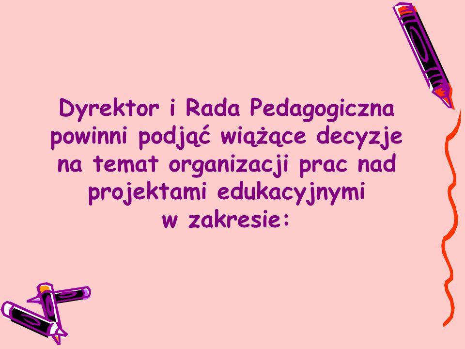 Dyrektor i Rada Pedagogiczna powinni podjąć wiążące decyzje na temat organizacji prac nad projektami edukacyjnymi w zakresie: