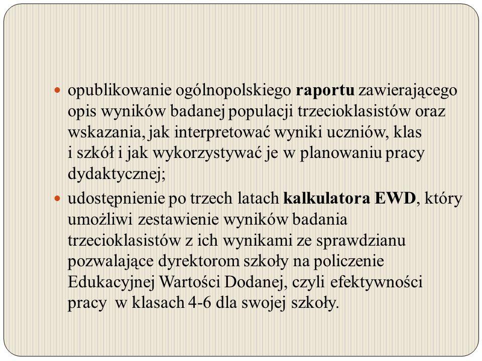 opublikowanie ogólnopolskiego raportu zawierającego opis wyników badanej populacji trzecioklasistów oraz wskazania, jak interpretować wyniki uczniów, klas i szkół i jak wykorzystywać je w planowaniu pracy dydaktycznej;
