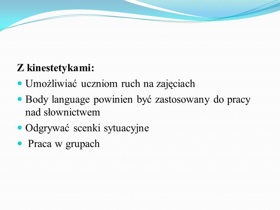 Z kinestetykami:Umożliwiać uczniom ruch na zajęciach. Body language powinien być zastosowany do pracy nad słownictwem.