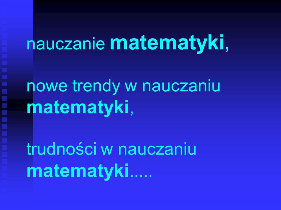 nauczanie matematyki, nowe trendy w nauczaniu matematyki, trudności w nauczaniu matematyki.....