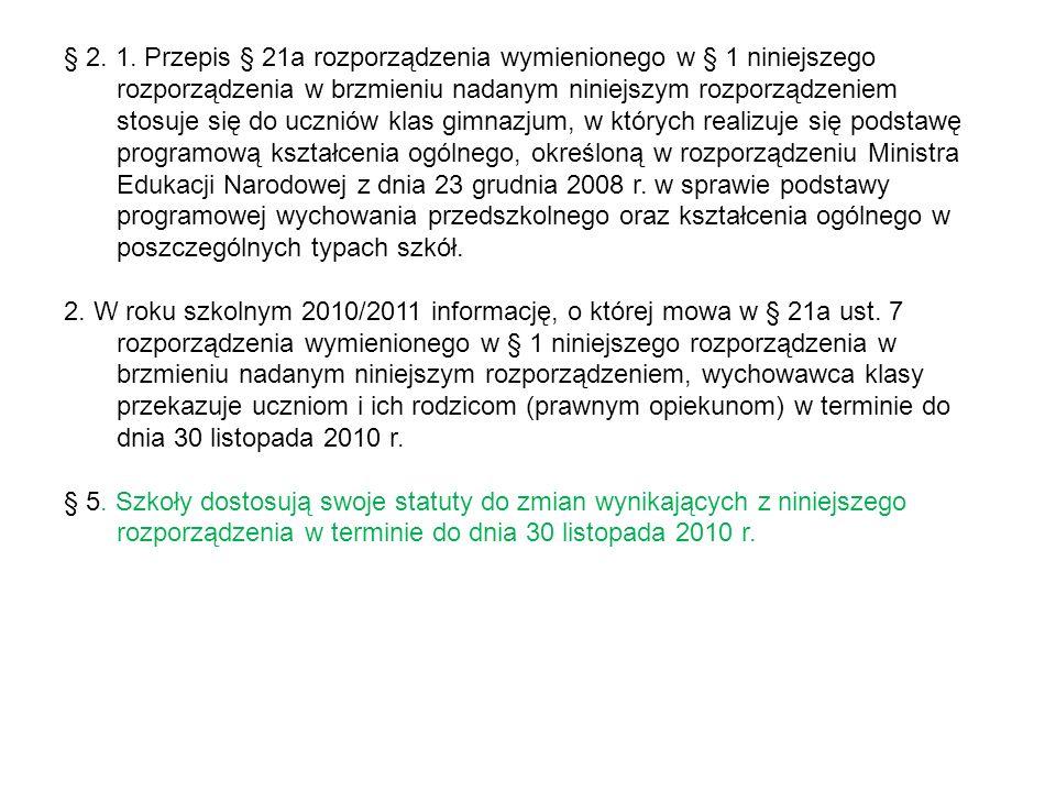 § 2. 1. Przepis § 21a rozporządzenia wymienionego w § 1 niniejszego rozporządzenia w brzmieniu nadanym niniejszym rozporządzeniem stosuje się do uczniów klas gimnazjum, w których realizuje się podstawę programową kształcenia ogólnego, określoną w rozporządzeniu Ministra Edukacji Narodowej z dnia 23 grudnia 2008 r. w sprawie podstawy programowej wychowania przedszkolnego oraz kształcenia ogólnego w poszczególnych typach szkół.