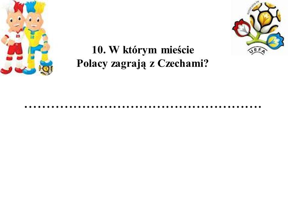 10. W którym mieście Polacy zagrają z Czechami.