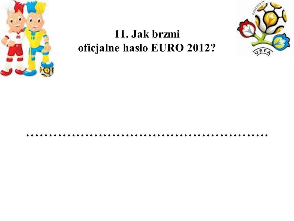 11. Jak brzmi oficjalne hasło EURO 2012 ......................................................
