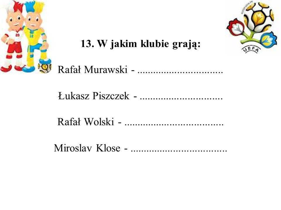 13. W jakim klubie grają: Rafał Murawski -. Łukasz Piszczek -