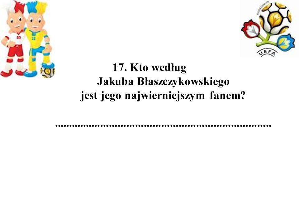 17. Kto według Jakuba Błaszczykowskiego jest jego najwierniejszym fanem.