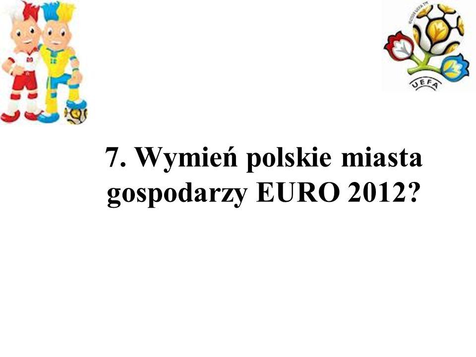 7. Wymień polskie miasta gospodarzy EURO 2012