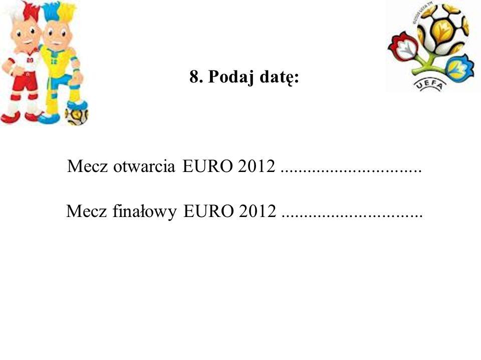 8. Podaj datę: Mecz otwarcia EURO 2012 ...............................