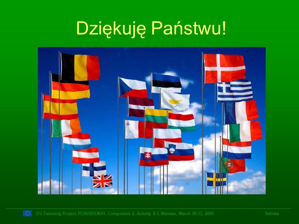 Dziękuję Państwu!EU Twinning Project PL06/IB/EN/01, Component 2, Activity 2.3, Warsaw, March 09-13, 2009 Selinka.