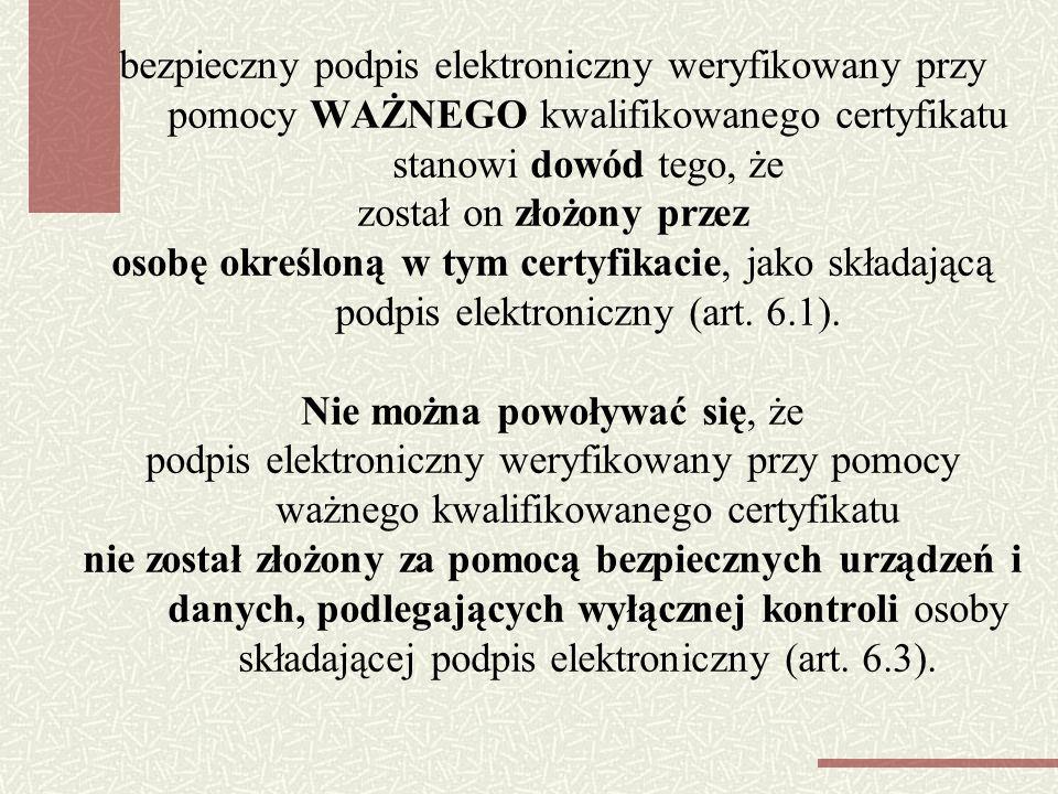 bezpieczny podpis elektroniczny weryfikowany przy pomocy WAŻNEGO kwalifikowanego certyfikatu stanowi dowód tego, że został on złożony przez osobę określoną w tym certyfikacie, jako składającą podpis elektroniczny (art.