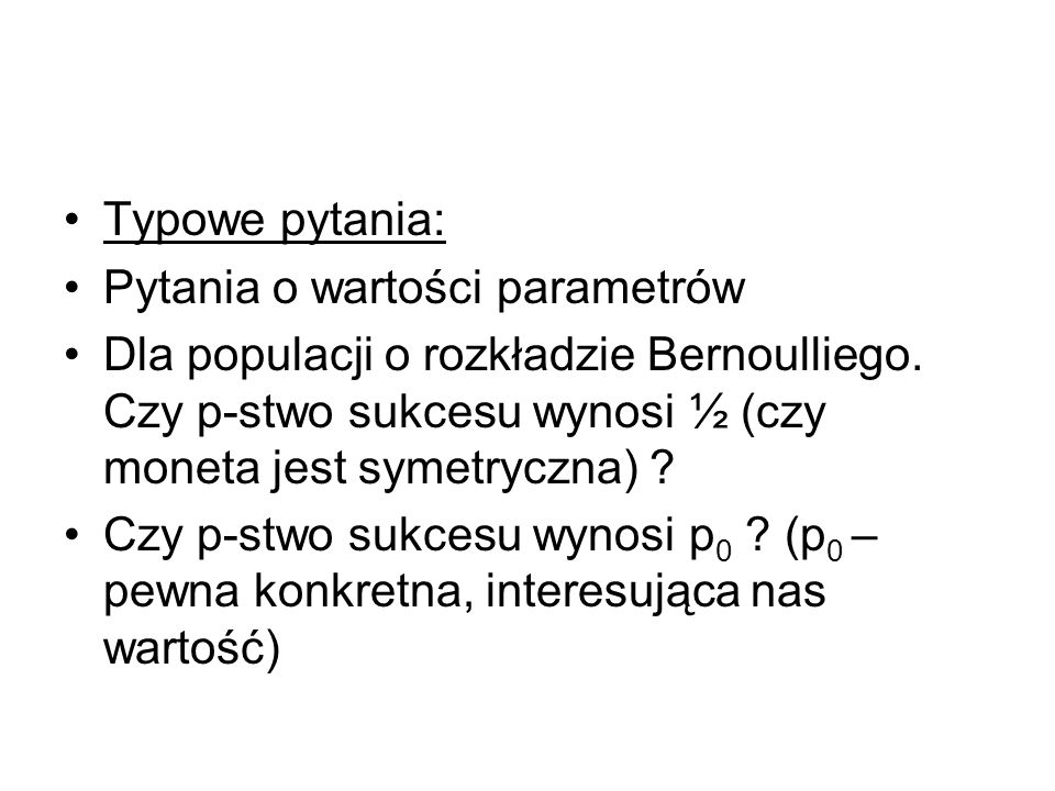 Typowe pytania: Pytania o wartości parametrów. Dla populacji o rozkładzie Bernoulliego. Czy p-stwo sukcesu wynosi ½ (czy moneta jest symetryczna)