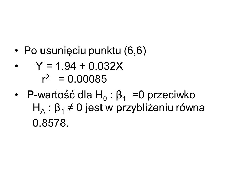 Po usunięciu punktu (6,6) Y = 1.94 + 0.032X r2 = 0.00085. P-wartość dla H0 : β1 =0 przeciwko HA : β1 ≠ 0 jest w przybliżeniu równa.