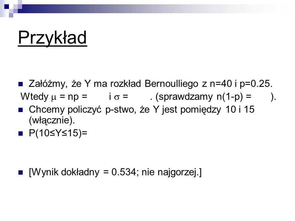 Przykład Załóżmy, że Y ma rozkład Bernoulliego z n=40 i p=0.25.