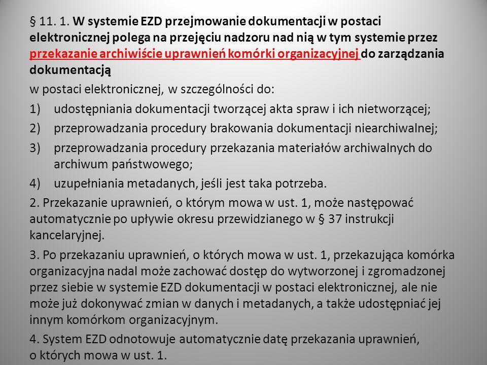 § 11. 1. W systemie EZD przejmowanie dokumentacji w postaci elektronicznej polega na przejęciu nadzoru nad nią w tym systemie przez przekazanie archiwiście uprawnień komórki organizacyjnej do zarządzania dokumentacją