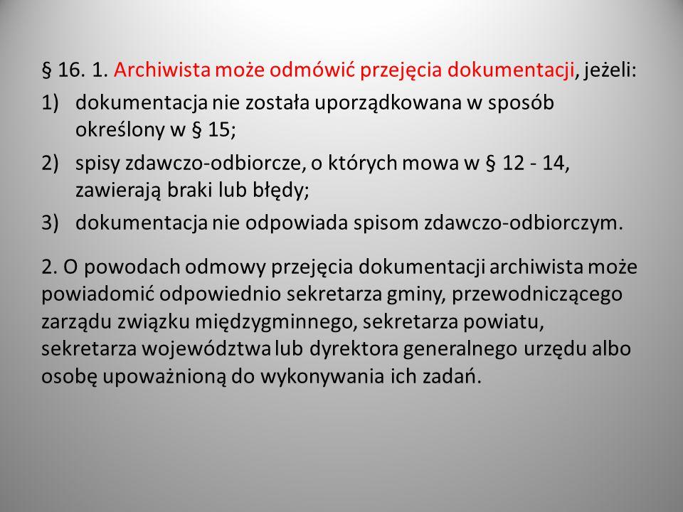 § 16. 1. Archiwista może odmówić przejęcia dokumentacji, jeżeli: