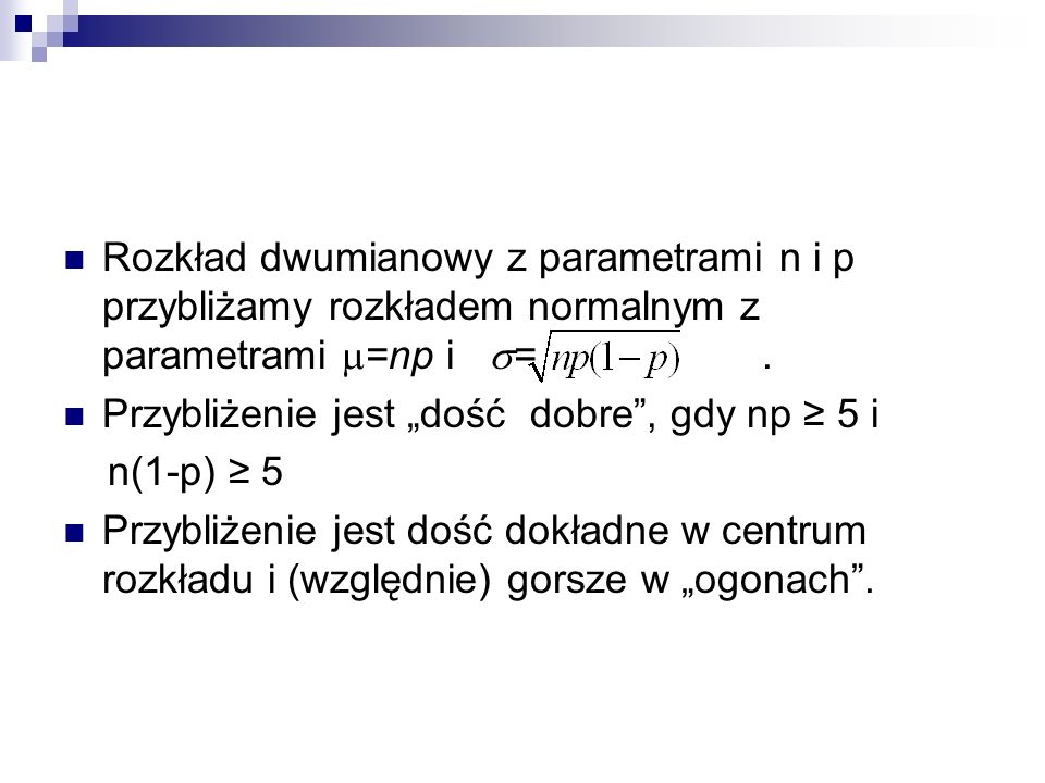 Rozkład dwumianowy z parametrami n i p przybliżamy rozkładem normalnym z parametrami =np i = .