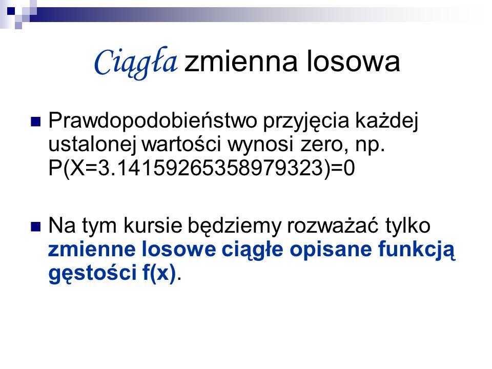 Ciągła zmienna losowa Prawdopodobieństwo przyjęcia każdej ustalonej wartości wynosi zero, np. P(X=3.14159265358979323)=0.