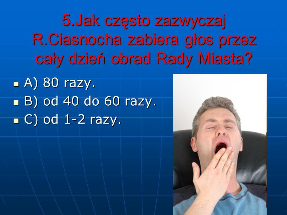 5.Jak często zazwyczaj R.Ciasnocha zabiera głos przez cały dzień obrad Rady Miasta