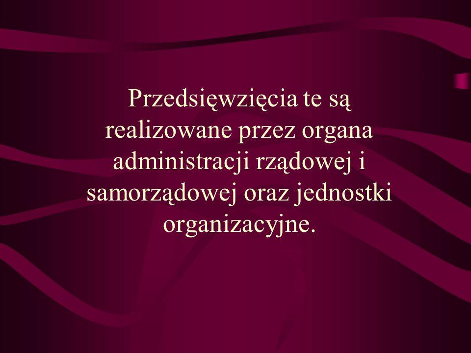 Przedsięwzięcia te są realizowane przez organa administracji rządowej i samorządowej oraz jednostki organizacyjne.