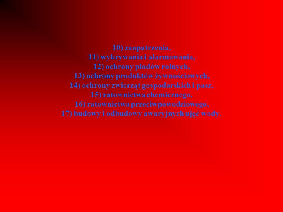 10) zaopatrzenia, 11) wykrywania i alarmowania, 12) ochrony płodów rolnych, 13) ochrony produktów żywnościowych, 14) ochrony zwierząt gospodarskich i pasz, 15) ratownictwa chemicznego, 16) ratownictwa przeciwpowodziowego, 17) budowy i odbudowy awaryjnych ujęć wody.