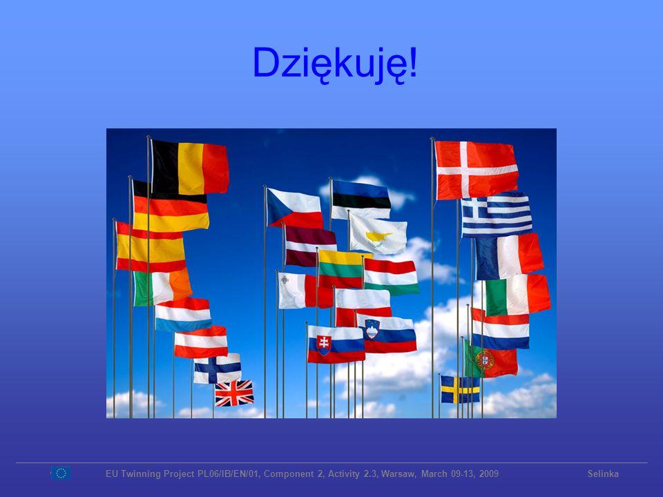 Dziękuję!EU Twinning Project PL06/IB/EN/01, Component 2, Activity 2.3, Warsaw, March 09-13, 2009 Selinka.
