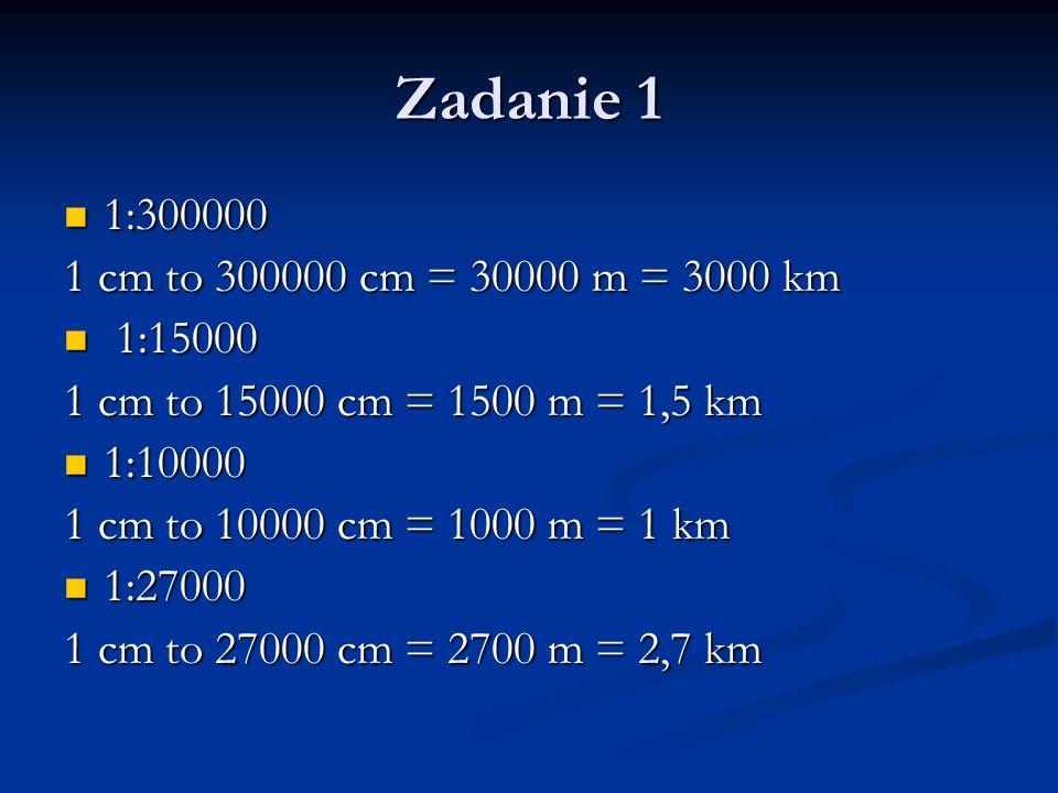 Zadanie 1 1:300000 1 cm to 300000 cm = 30000 m = 3000 km 1:15000