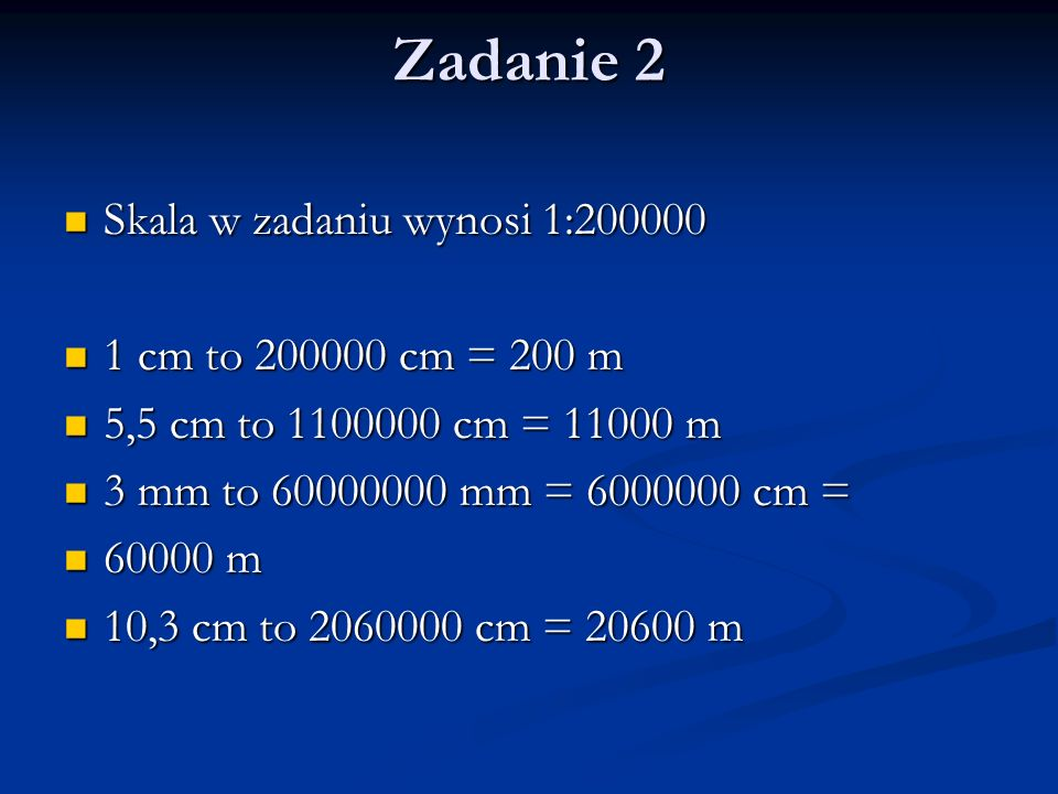 Zadanie 2 Skala w zadaniu wynosi 1:200000 1 cm to 200000 cm = 200 m