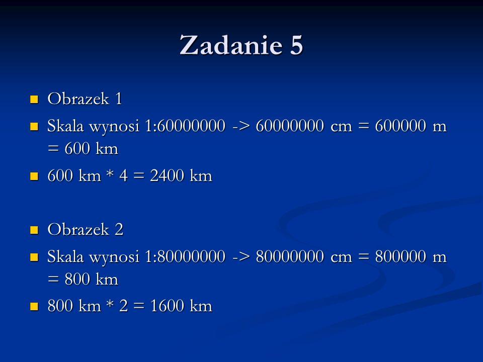 Zadanie 5 Obrazek 1. Skala wynosi 1:60000000 -> 60000000 cm = 600000 m = 600 km. 600 km * 4 = 2400 km.