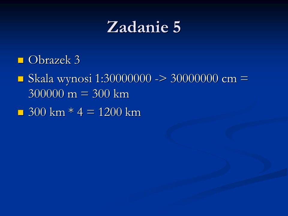 Zadanie 5 Obrazek 3 Skala wynosi 1:30000000 -> 30000000 cm = 300000 m = 300 km 300 km * 4 = 1200 km