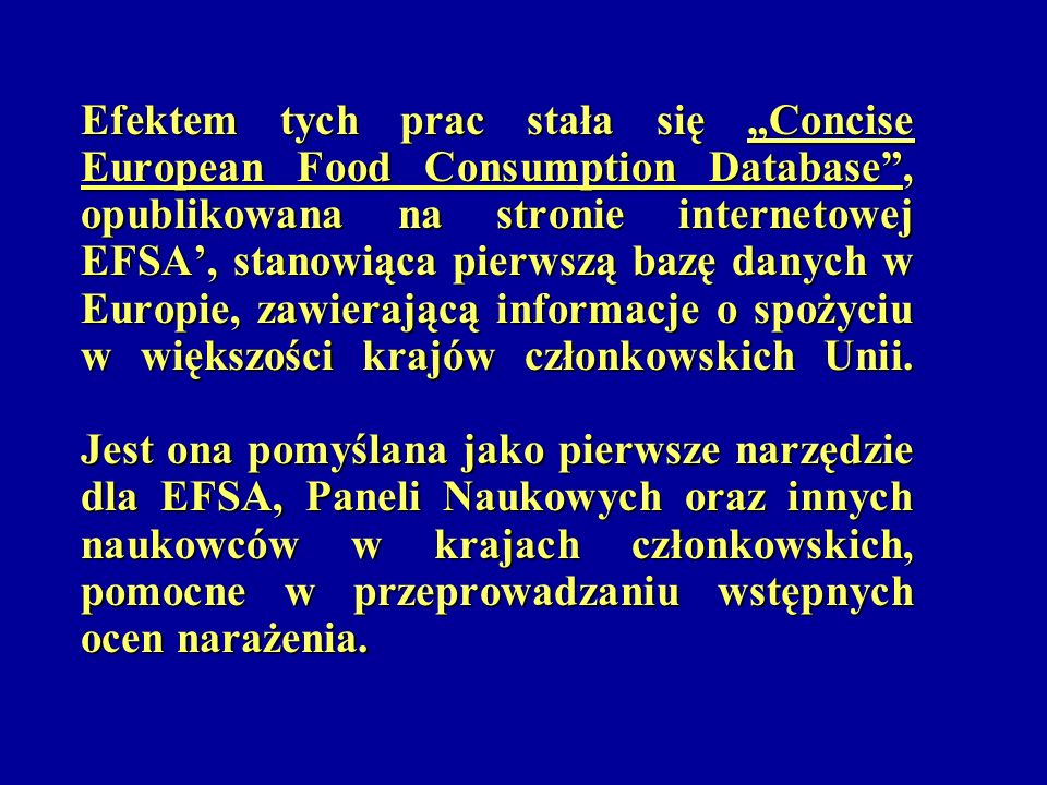 """Efektem tych prac stała się """"Concise European Food Consumption Database , opublikowana na stronie internetowej EFSA', stanowiąca pierwszą bazę danych w Europie, zawierającą informacje o spożyciu w większości krajów członkowskich Unii."""