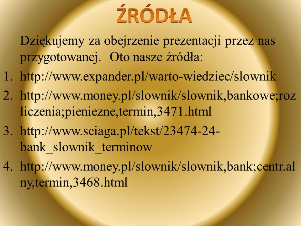 ŹRÓDŁA Dziękujemy za obejrzenie prezentacji przez nas przygotowanej. Oto nasze źródła: http://www.expander.pl/warto-wiedziec/slownik.
