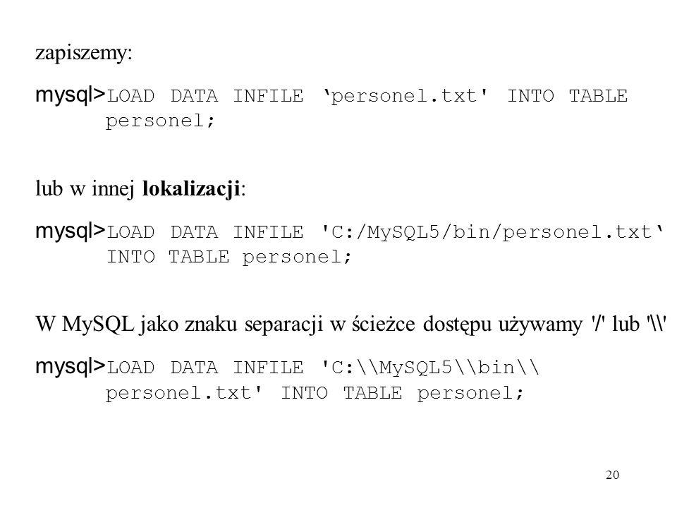 zapiszemy: mysql>LOAD DATA INFILE 'personel.txt INTO TABLE personel; lub w innej lokalizacji: