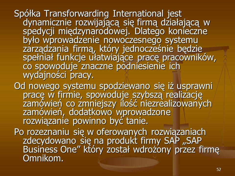Spółka Transforwarding International jest dynamicznie rozwijającą się firmą działającą w spedycji międzynarodowej. Dlatego konieczne było wprowadzenie nowoczesnego systemu zarządzania firmą, który jednocześnie będzie spełniał funkcje ułatwiające pracę pracowników, co spowoduje znaczne podniesienie ich wydajności pracy.