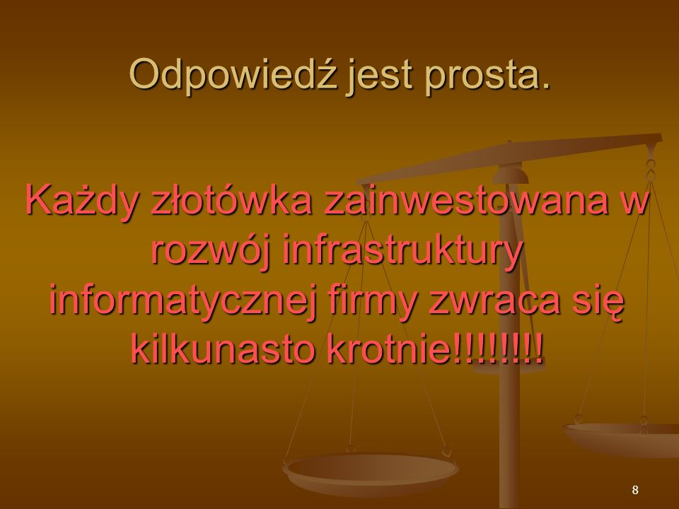 Odpowiedź jest prosta.Każdy złotówka zainwestowana w rozwój infrastruktury informatycznej firmy zwraca się kilkunasto krotnie!!!!!!!!