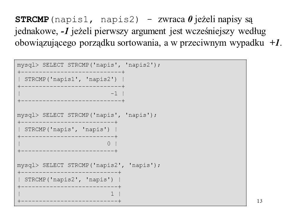 STRCMP(napis1, napis2) - zwraca 0 jeżeli napisy są jednakowe, -1 jeżeli pierwszy argument jest wcześniejszy według obowiązującego porządku sortowania, a w przeciwnym wypadku +1.